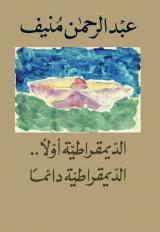 كتاب الديقراطية أولاً الديقراطية دائماً للكاتب : عبد الرحمن منيف